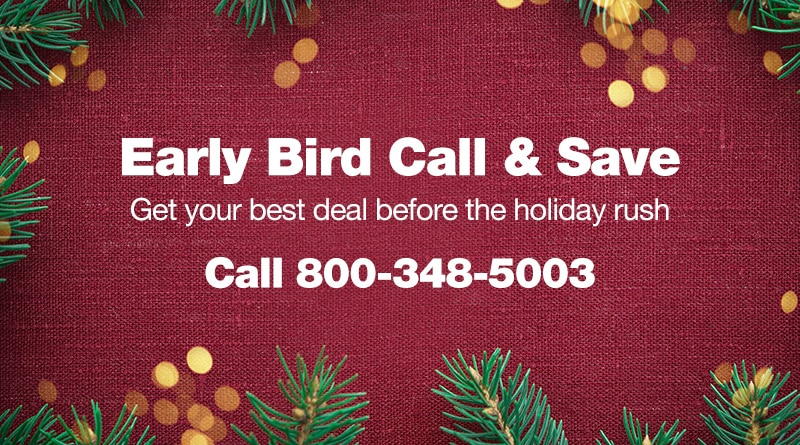 Early Bird Call and Save, get your best deal before the holiday rush, call 800-348-5003