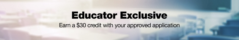 Educator Exclusive. Earn a 30 dollar credit with your approved application