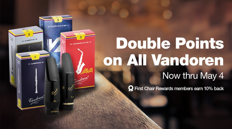 Double Points on All Vandoren. Now thru May 4. First Chair Rewards members earn 10 percent back.