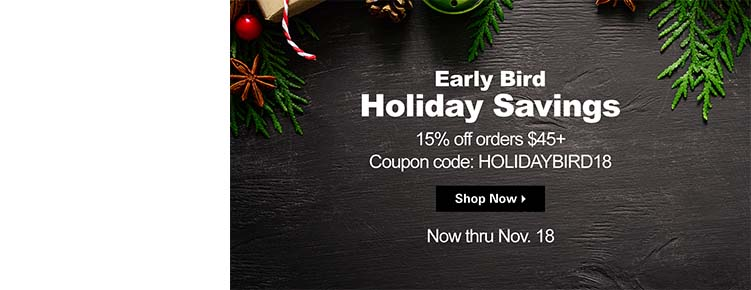 Early Bird Holiday Savings 15% off orders $45 or more Coupon Code: HOLIDAYBIRD18 Now thru Nov. 18